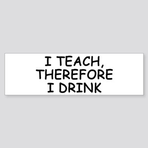 I Teach, Therefore I Drink Bumper Sticker