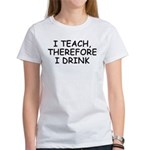 I Teach, Therefore I Drink Women's T-Shirt