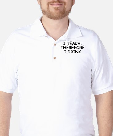 I Teach, Therefore I Drink Golf Shirt
