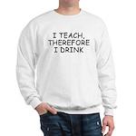 I Teach, Therefore I Drink Sweatshirt
