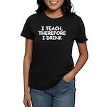 I Teach, Therefore I Drink Women's Dark T-Shirt