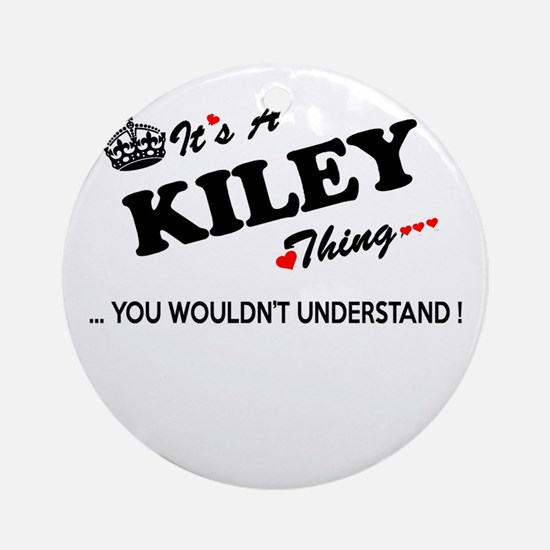 KILEY thing, you wouldn't understan Round Ornament