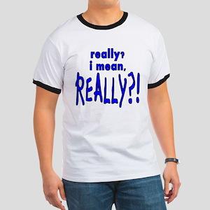 REALLY?! Ringer T
