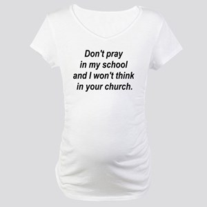 Don't pray in my school and I Maternity T-Shirt