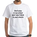 Don't pray in my school and I White T-Shirt