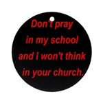 Don't pray in my school and I Ornament (Round)