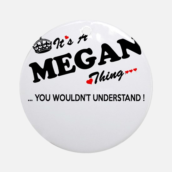 MEGAN thing, you wouldn't understan Round Ornament