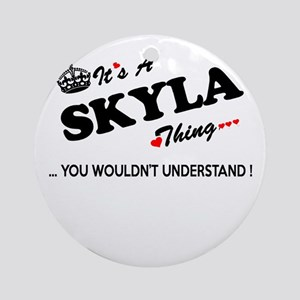 SKYLA thing, you wouldn't understan Round Ornament
