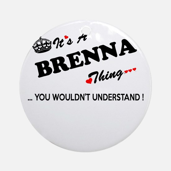 BRENNA thing, you wouldn't understa Round Ornament