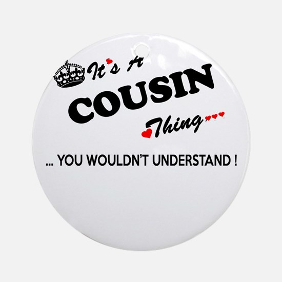 COUSIN thing, you wouldn't understa Round Ornament