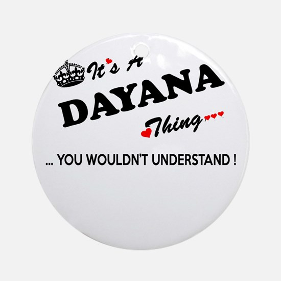 DAYANA thing, you wouldn't understa Round Ornament