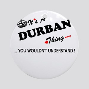 DURBAN thing, you wouldn't understa Round Ornament