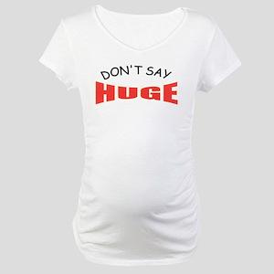 Don't say huge Maternity T-Shirt