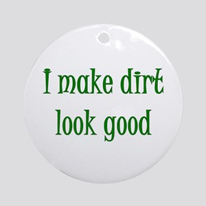 I Make Dirt Look Good Ornament (Round)