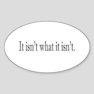 It isn't what it isn't Oval Sticker