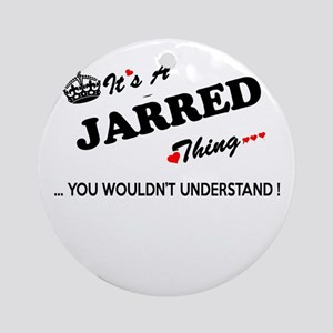 JARRED thing, you wouldn't understa Round Ornament