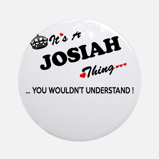 JOSIAH thing, you wouldn't understa Round Ornament