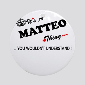 MATTEO thing, you wouldn't understa Round Ornament