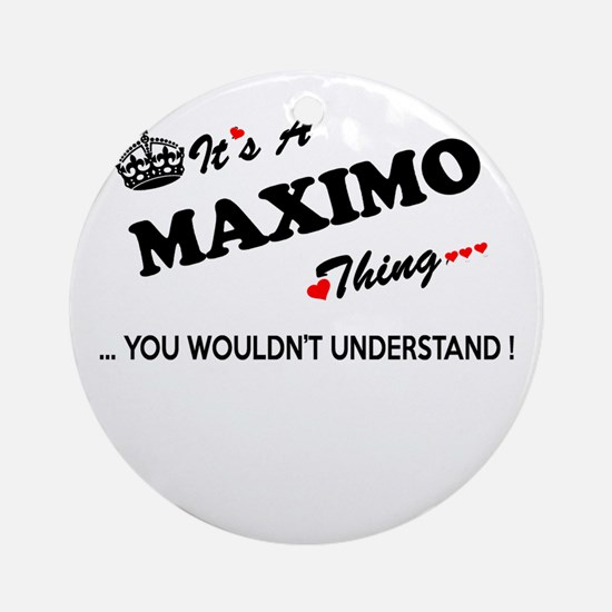 MAXIMO thing, you wouldn't understa Round Ornament