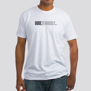 Dude, seriously Fitted T-Shirt