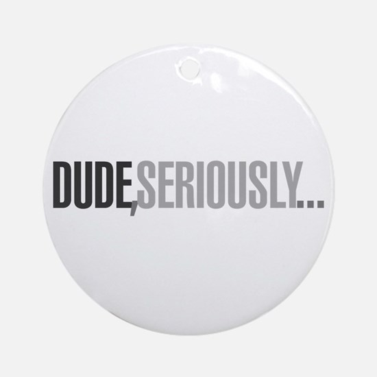 Dude, seriously Ornament (Round)