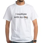 I Meditate with My Dog White T-Shirt