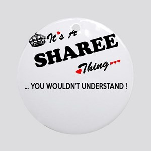 SHAREE thing, you wouldn't understa Round Ornament