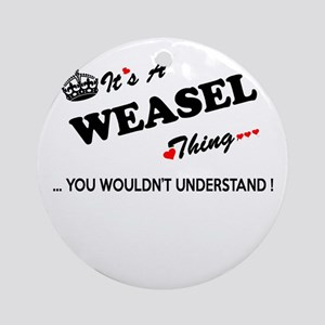WEASEL thing, you wouldn't understa Round Ornament