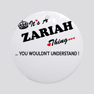 ZARIAH thing, you wouldn't understa Round Ornament