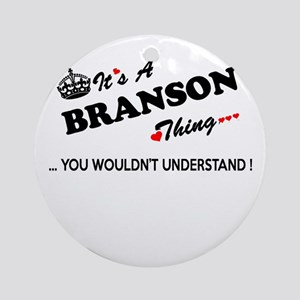 BRANSON thing, you wouldn't underst Round Ornament