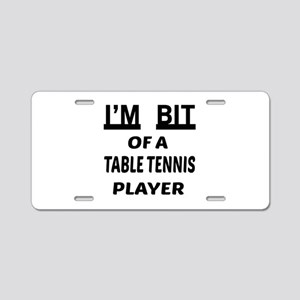 I'm bit of a Table Tennis p Aluminum License Plate