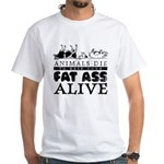 ANIMALS DIE TO KEEP YOUR FAT White T-Shirt