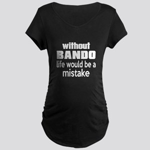 Without Bando Life Would Be Maternity Dark T-Shirt