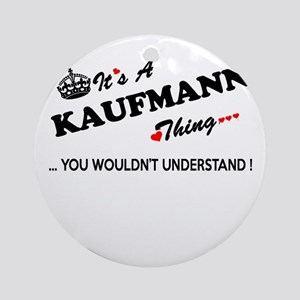 KAUFMANN thing, you wouldn't unders Round Ornament