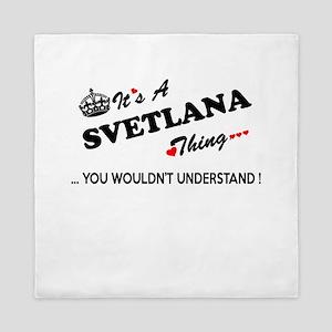 SVETLANA thing, you wouldn't understan Queen Duvet