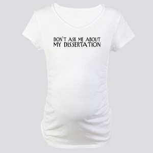 Don't Ask About My Dissertation Maternity T-Shirt