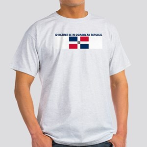 ID RATHER BE IN DOMINICAN REP Light T-Shirt
