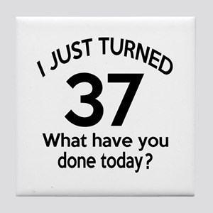 I Just Turned 37 What Have You Done T Tile Coaster
