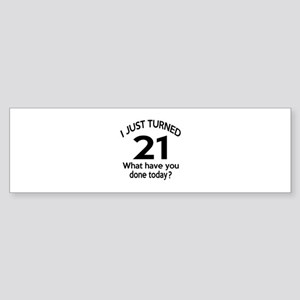 I Just Turned 21 What Have You Do Sticker (Bumper)