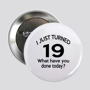 """I Just Turned 19 What Have You Done T 2.25"""" Button"""