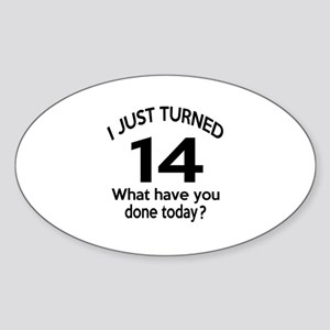 I Just Turned 14 What Have You Done Sticker (Oval)