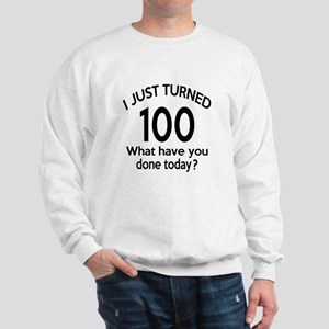I Just Turned 100 What Have You Done To Sweatshirt