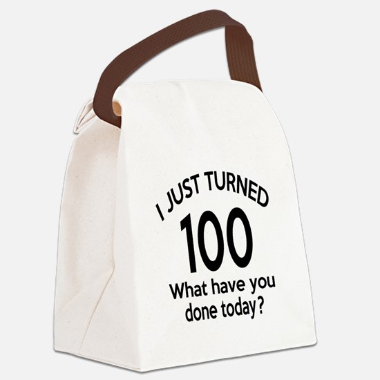 I Just Turned 100 What Have You D Canvas Lunch Bag