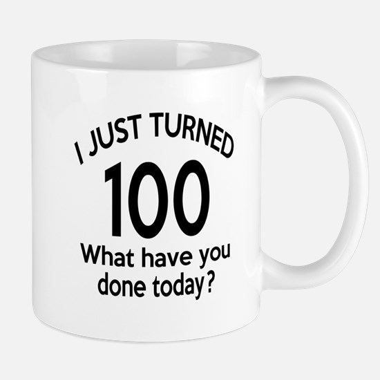 I Just Turned 100 What Have You Done To Mug