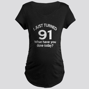 I Just Turned 91 What Have Maternity Dark T-Shirt