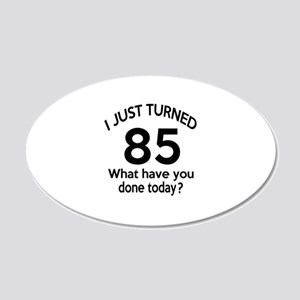 I Just Turned 85 What Have Y 20x12 Oval Wall Decal