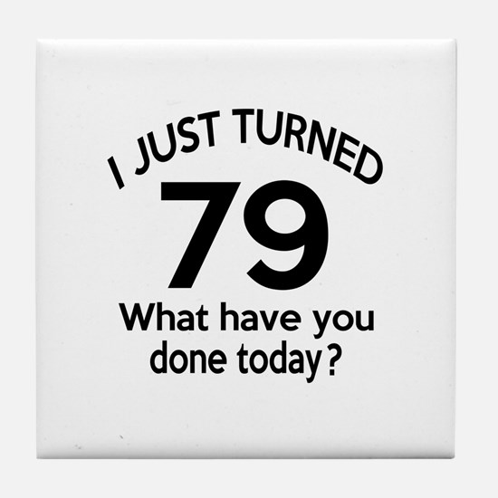 I Just Turned 79 What Have You Done T Tile Coaster