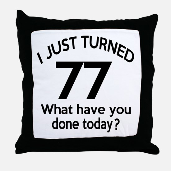 I Just Turned 77 What Have You Done T Throw Pillow