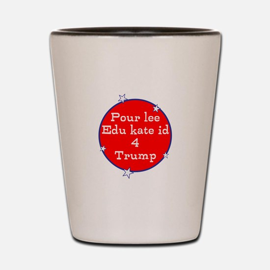 Poorly educated for Trump Shot Glass