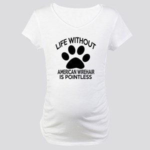 Life Without American Wirehair C Maternity T-Shirt